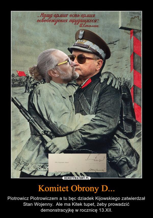 Komitet Obrony D... – Piotrowicz Piotrowiczem a tu bęc dziadek Kijowskiego zatwierdzał Stan Wojenny.  Ale ma Kitek tupet, żeby prowadzić demonstracyjkę w rocznicę 13.XII.
