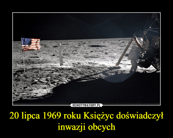 20 lipca 1969 roku Księżyc doświadczył inwazji obcych –