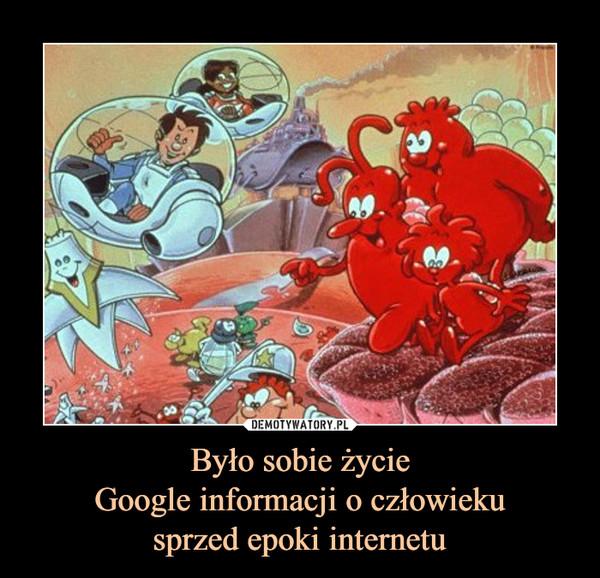 Było sobie życieGoogle informacji o człowiekusprzed epoki internetu –