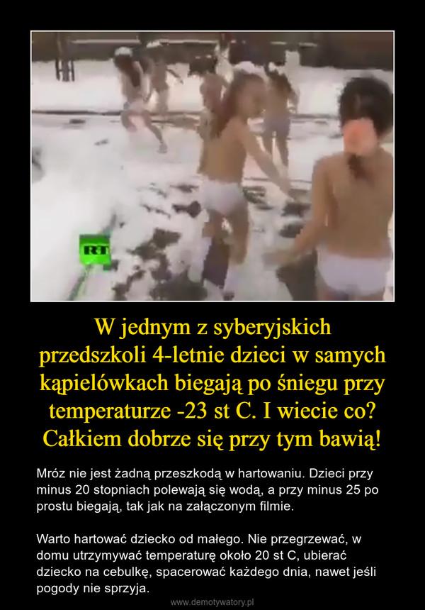 W jednym z syberyjskichprzedszkoli 4-letnie dzieci w samych kąpielówkach biegają po śniegu przy temperaturze -23 st C. I wiecie co? Całkiem dobrze się przy tym bawią! – Mróz nie jest żadną przeszkodą w hartowaniu. Dzieci przy minus 20 stopniach polewają się wodą, a przy minus 25 po prostu biegają, tak jak na załączonym filmie. Warto hartować dziecko od małego. Nie przegrzewać, w domu utrzymywać temperaturę około 20 st C, ubierać dziecko na cebulkę, spacerować każdego dnia, nawet jeśli pogody nie sprzyja.