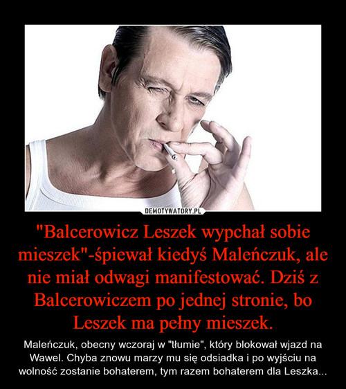 """""""Balcerowicz Leszek wypchał sobie mieszek""""-śpiewał kiedyś Maleńczuk, ale nie miał odwagi manifestować. Dziś z Balcerowiczem po jednej stronie, bo Leszek ma pełny mieszek."""