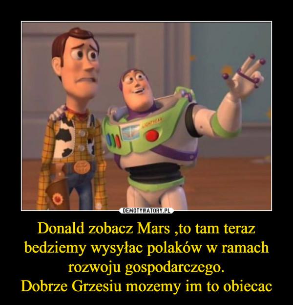 Donald zobacz Mars ,to tam teraz bedziemy wysyłac polaków w ramach rozwoju gospodarczego.Dobrze Grzesiu mozemy im to obiecac –