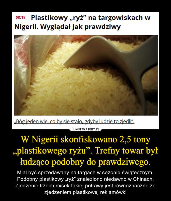 """W Nigerii skonfiskowano 2,5 tony """"plastikowego ryżu"""". Trefny towar był łudząco podobny do prawdziwego. – Miał być sprzedawany na targach w sezonie świątecznym. Podobny plastikowy """"ryż"""" znaleziono niedawno w Chinach. Zjedzenie trzech misek takiej potrawy jest równoznaczne ze zjedzeniem plastikowej reklamówki"""
