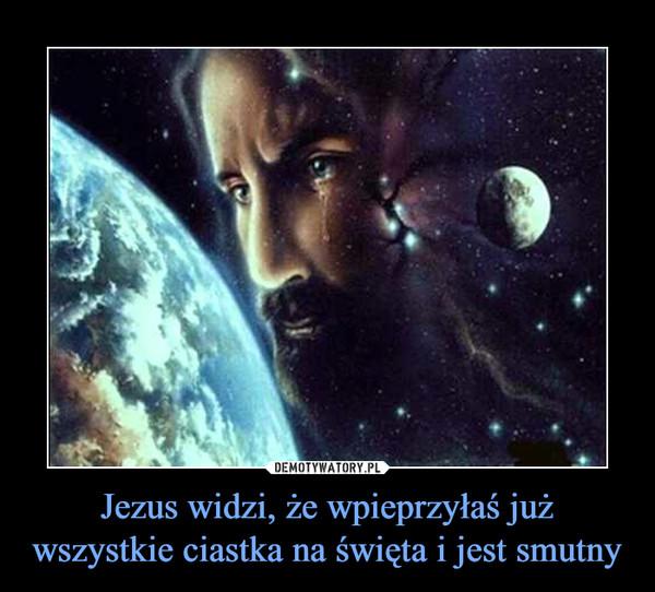 Jezus widzi, że wpieprzyłaś już wszystkie ciastka na święta i jest smutny –