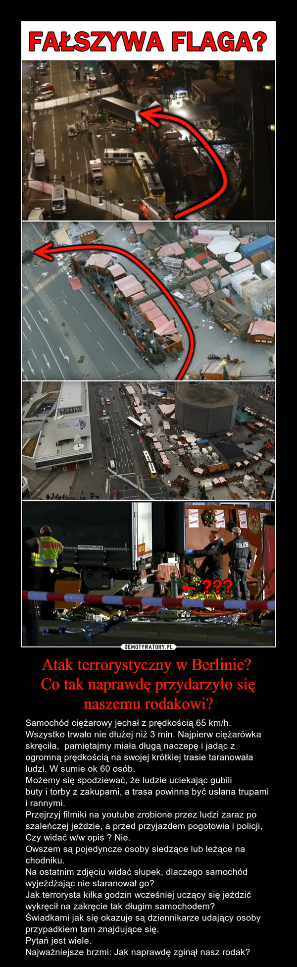 Atak terrorystyczny w Berlinie? Co tak naprawdę przydarzyło się naszemu rodakowi? – Samochód ciężarowy jechał z prędkością 65 km/h. Wszystko trwało nie dłużej niż 3 min. Najpierw ciężarówka skręciła,  pamiętajmy miała długą naczepę i jadąc z ogromną prędkością na swojej krótkiej trasie taranowała ludzi. W sumie ok 60 osób. Możemy się spodziewać, że ludzie uciekając gubili buty i torby z zakupami, a trasa powinna być usłana trupami i rannymi.Przejrzyj filmiki na youtube zrobione przez ludzi zaraz po szaleńczej jeździe, a przed przyjazdem pogotowia i policji, Czy widać w/w opis ? Nie.Owszem są pojedyncze osoby siedzące lub leżące na chodniku.Na ostatnim zdjęciu widać słupek, dlaczego samochód wyjeżdżając nie staranował go?Jak terrorysta kilka godzin wcześniej uczący się jeździć wykręcił na zakręcie tak długim samochodem?Świadkami jak się okazuje są dziennikarze udający osoby przypadkiem tam znajdujące się.Pytań jest wiele. Najważniejsze brzmi: Jak naprawdę zginął nasz rodak?