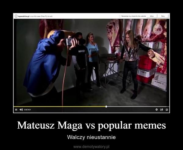 Mateusz Maga vs popular memes – Walczy nieustannie