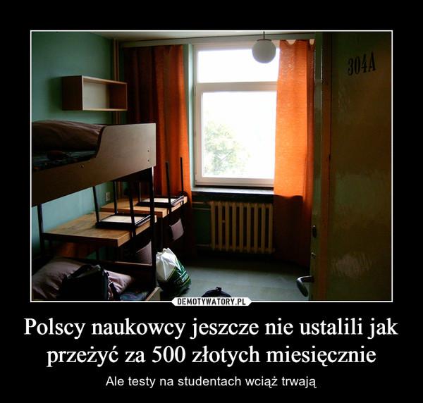 Polscy naukowcy jeszcze nie ustalili jak przeżyć za 500 złotych miesięcznie – Ale testy na studentach wciąż trwają