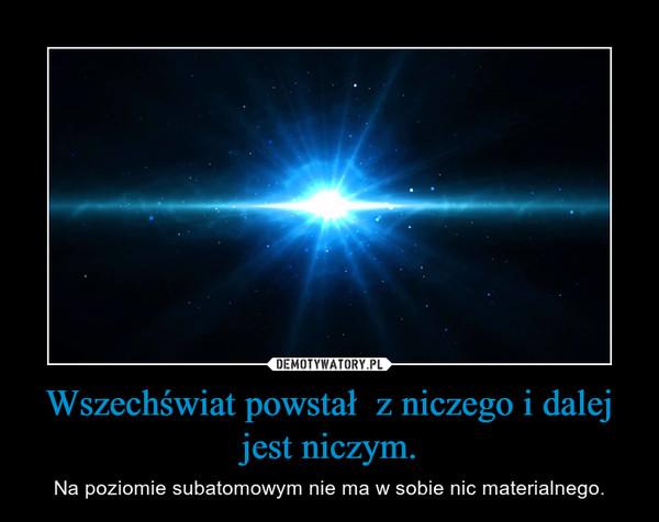 Wszechświat powstał  z niczego i dalej jest niczym. – Na poziomie subatomowym nie ma w sobie nic materialnego.