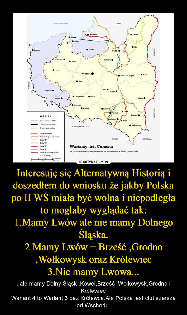 Interesuję się Alternatywną Historią i doszedłem do wniosku że jakby Polska po II WŚ miała być wolna i niepodległa to mogłaby wyglądać tak:1.Mamy Lwów ale nie mamy Dolnego Śląska.2.Mamy Lwów + Brześć ,Grodno ,Wołkowysk oraz Królewiec3.Nie mamy Lwowa... – ..ale mamy Dolny Śląsk ,Kowel,Brześć ,Wołkowysk,Grodno i KrólewiecWariant 4 to Wariant 3 bez Królewca.Ale Polska jest ciut szersza od Wschodu.