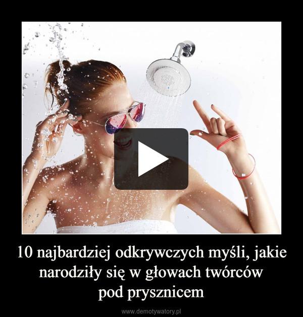 10 najbardziej odkrywczych myśli, jakie narodziły się w głowach twórcówpod prysznicem –