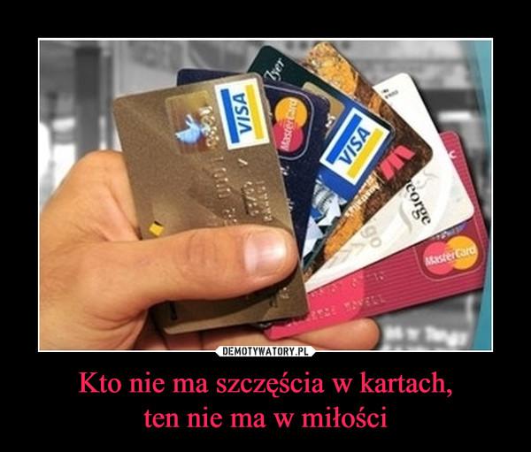 Kto nie ma szczęścia w kartach,ten nie ma w miłości –
