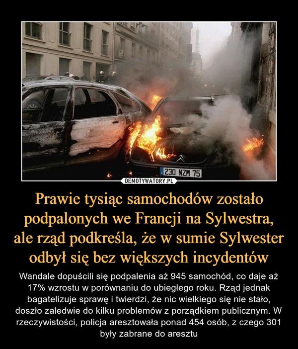 Prawie tysiąc samochodów zostało podpalonych we Francji na Sylwestra, ale rząd podkreśla, że w sumie Sylwester odbył się bez większych incydentów – Wandale dopuścili się podpalenia aż 945 samochód, co daje aż 17% wzrostu w porównaniu do ubiegłego roku. Rząd jednak bagatelizuje sprawę i twierdzi, że nic wielkiego się nie stało, doszło zaledwie do kilku problemów z porządkiem publicznym. W rzeczywistości, policja aresztowała ponad 454 osób, z czego 301 były zabrane do aresztu