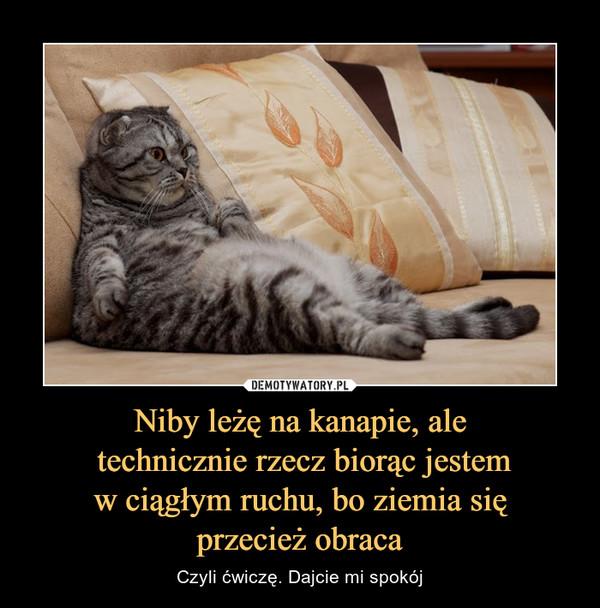 Niby leżę na kanapie, ale technicznie rzecz biorąc jestem w ciągłym ruchu, bo ziemia się przecież obraca – Czyli ćwiczę. Dajcie mi spokój