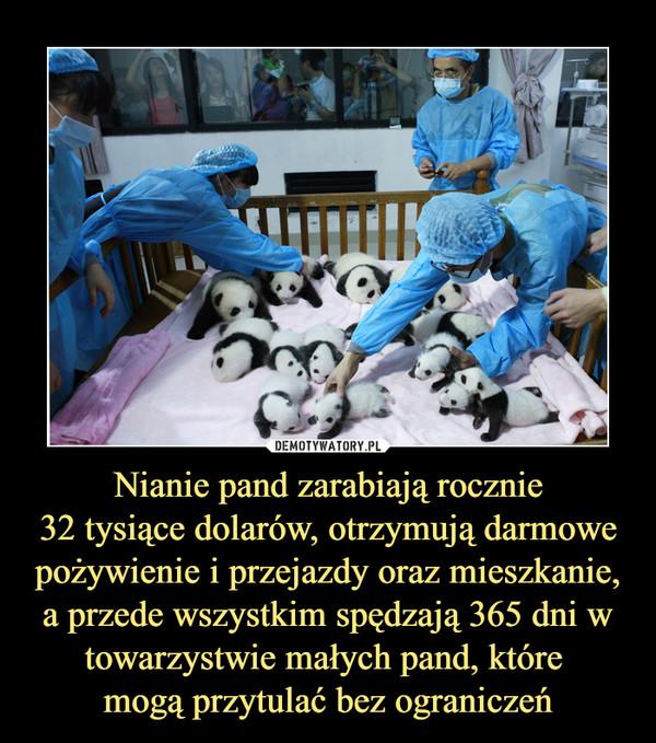 Nianie pand zarabiają rocznie32 tysiące dolarów, otrzymują darmowe pożywienie i przejazdy oraz mieszkanie, a przede wszystkim spędzają 365 dni w towarzystwie małych pand, które mogą przytulać bez ograniczeń –