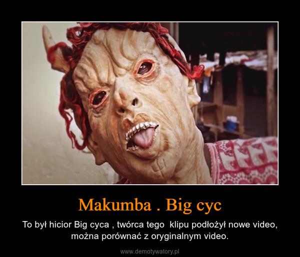 Makumba . Big cyc – To był hicior Big cyca , twórca tego  klipu podłożył nowe video, można porównać z oryginalnym video.