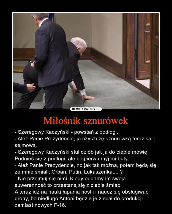 Miłośnik sznurówek – - Szeregowy Kaczyński - powstań z podłogi. - Ależ Panie Prezydencie, ja czyszczę sznurówką teraz salę sejmową. - Szeregowy Kaczyński stul dziób jak ja do ciebie mówię. Podnieś się z podłogi, ale najpierw umyj mi buty. - Ależ Panie Prezydencie, no jak tak można, potem będą się ze mnie śmiali: Orban, Putin, Łukaszenka....    - Nie przejmuj się nimi. Kiedy oddamy im swoją suwerenność to przestaną się z ciebie śmiać. A teraz idź na nauki łapania hostii i naucz się obsługiwać drony, bo niedługo Antoni będzie je zlecał do produkcji zamiast nowych F-16.