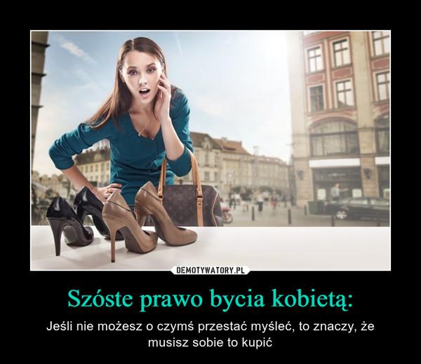 Szóste prawo bycia kobietą: – Jeśli nie możesz o czymś przestać myśleć, to znaczy, żemusisz sobie to kupić