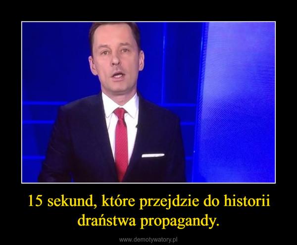 15 sekund, które przejdzie do historii draństwa propagandy. –