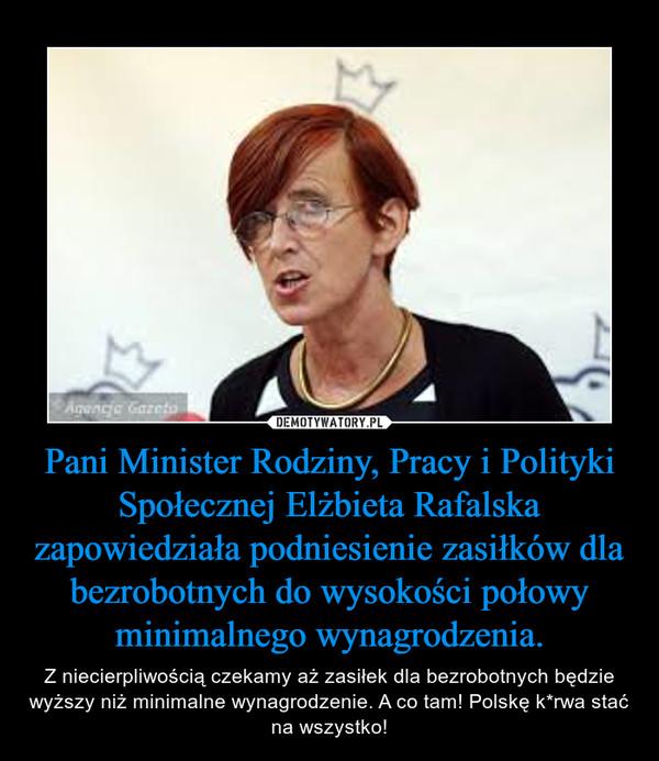 Pani Minister Rodziny, Pracy i Polityki Społecznej Elżbieta Rafalska zapowiedziała podniesienie zasiłków dla bezrobotnych do wysokości połowy minimalnego wynagrodzenia. – Z niecierpliwością czekamy aż zasiłek dla bezrobotnych będzie wyższy niż minimalne wynagrodzenie. A co tam! Polskę k*rwa stać na wszystko!