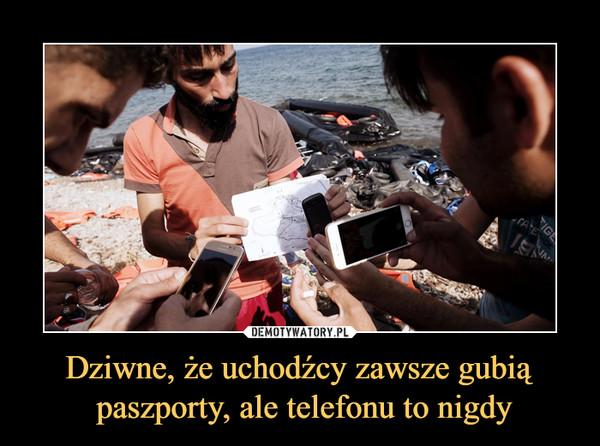 Dziwne, że uchodźcy zawsze gubią paszporty, ale telefonu to nigdy –