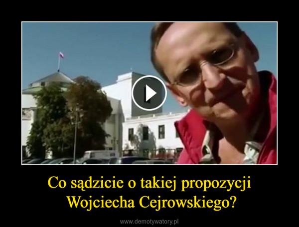 Co sądzicie o takiej propozycji Wojciecha Cejrowskiego? –