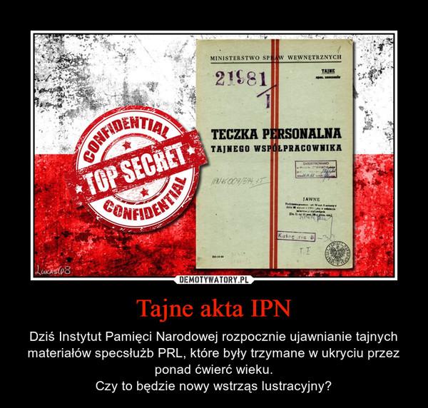 Tajne akta IPN – Dziś Instytut Pamięci Narodowej rozpocznie ujawnianie tajnych materiałów specsłużb PRL, które były trzymane w ukryciu przez ponad ćwierć wieku.Czy to będzie nowy wstrząs lustracyjny?