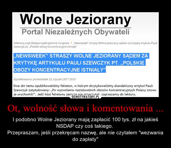 """Ot, wolność słowa i komentowania ... – I podobno Wolne Jeziorany mają zapłacić 100 tys. zł na jakieś NSDAP czy coś takiego. Przepraszam, jeśli przekręcam nazwę, ale nie czytałem """"wezwania do zapłaty"""""""