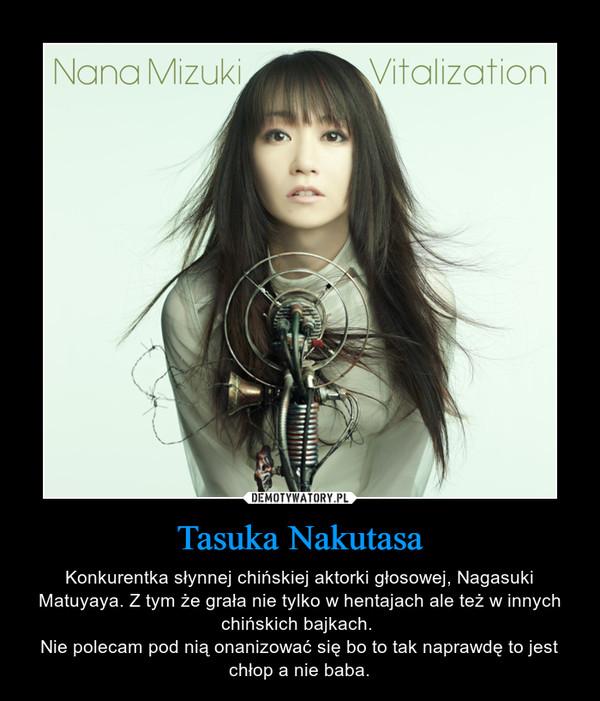 Tasuka Nakutasa – Konkurentka słynnej chińskiej aktorki głosowej, Nagasuki Matuyaya. Z tym że grała nie tylko w hentajach ale też w innych chińskich bajkach. Nie polecam pod nią onanizować się bo to tak naprawdę to jest chłop a nie baba.