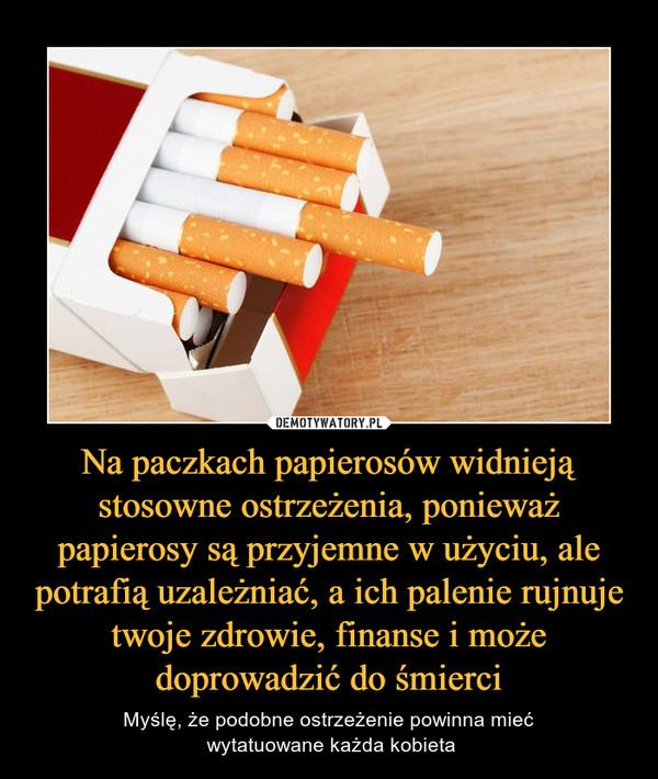 Na paczkach papierosów widnieją stosowne ostrzeżenia, ponieważ papierosy są przyjemne w użyciu, ale potrafią uzależniać, a ich palenie rujnuje twoje zdrowie, finanse i może doprowadzić do śmierci – Myślę, że podobne ostrzeżenie powinna mieć wytatuowane każda kobieta