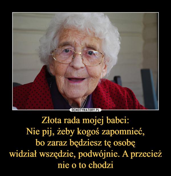 Złota rada mojej babci:Nie pij, żeby kogoś zapomnieć,bo zaraz będziesz tę osobęwidział wszędzie, podwójnie. A przecież nie o to chodzi –