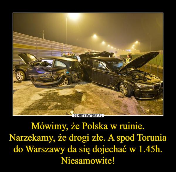 Mówimy, że Polska w ruinie. Narzekamy, że drogi złe. A spod Torunia do Warszawy da się dojechać w 1.45h. Niesamowite! –