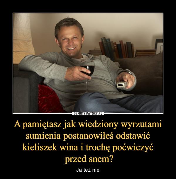 A pamiętasz jak wiedziony wyrzutami sumienia postanowiłeś odstawić kieliszek wina i trochę poćwiczyć przed snem? – Ja też nie