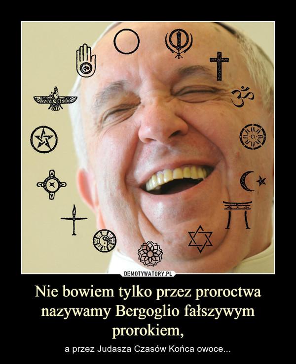 Nie bowiem tylko przez proroctwa nazywamy Bergoglio fałszywym prorokiem, – a przez Judasza Czasów Końca owoce...