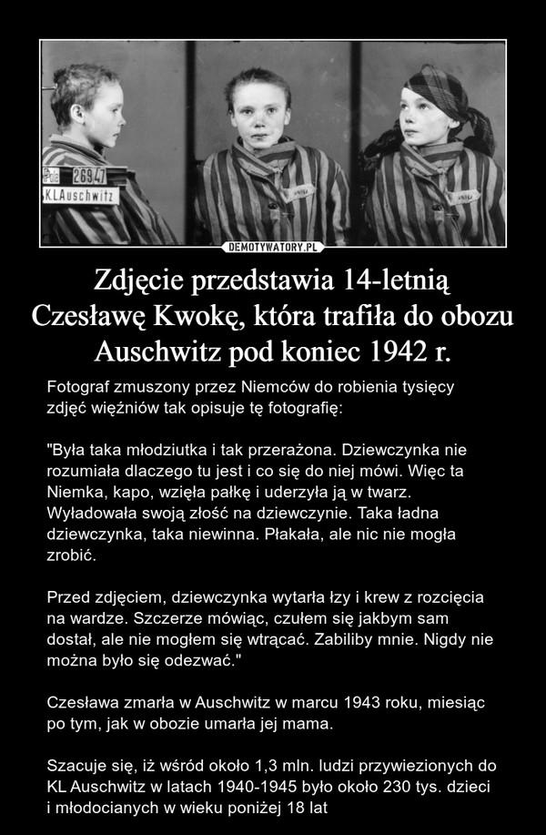 """Zdjęcie przedstawia 14-letniąCzesławę Kwokę, która trafiła do obozu Auschwitz pod koniec 1942 r. – Fotograf zmuszony przez Niemców do robienia tysięcy zdjęć więźniów tak opisuje tę fotografię:""""Była taka młodziutka i tak przerażona. Dziewczynka nie rozumiała dlaczego tu jest i co się do niej mówi. Więc ta Niemka, kapo, wzięła pałkę i uderzyła ją w twarz. Wyładowała swoją złość na dziewczynie. Taka ładna dziewczynka, taka niewinna. Płakała, ale nic nie mogła zrobić.Przed zdjęciem, dziewczynka wytarła łzy i krew z rozcięcia na wardze. Szczerze mówiąc, czułem się jakbym sam dostał, ale nie mogłem się wtrącać. Zabiliby mnie. Nigdy nie można było się odezwać.""""Czesława zmarła w Auschwitz w marcu 1943 roku, miesiąc po tym, jak w obozie umarła jej mama.Szacuje się, iż wśród około 1,3 mln. ludzi przywiezionych do KL Auschwitz w latach 1940-1945 było około 230 tys. dzieci i młodocianych w wieku poniżej 18 lat"""