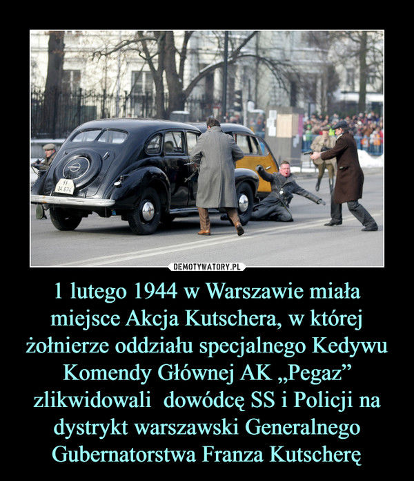"""1 lutego 1944 w Warszawie miała miejsce Akcja Kutschera, w której żołnierze oddziału specjalnego Kedywu Komendy Głównej AK """"Pegaz"""" zlikwidowali  dowódcę SS i Policji na dystrykt warszawski Generalnego Gubernatorstwa Franza Kutscherę –"""