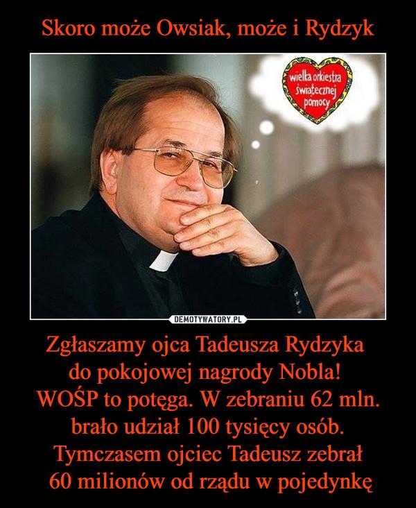 Zgłaszamy ojca Tadeusza Rydzyka do pokojowej nagrody Nobla! WOŚP to potęga. W zebraniu 62 mln. brało udział 100 tysięcy osób. Tymczasem ojciec Tadeusz zebrał 60 milionów od rządu w pojedynkę –  Wielka Orkiestra Świątecznej Pomocy