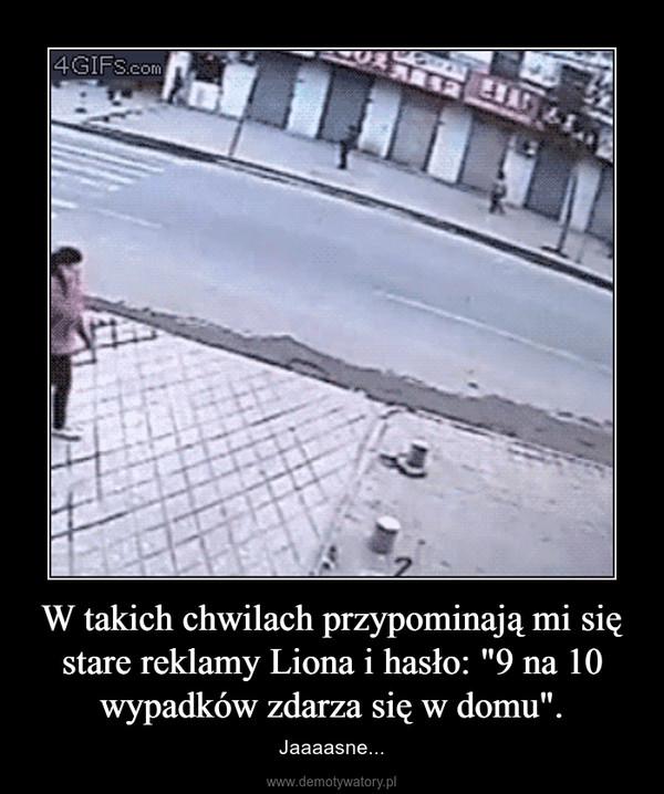 """W takich chwilach przypominają mi się stare reklamy Liona i hasło: """"9 na 10 wypadków zdarza się w domu"""". – Jaaaasne..."""