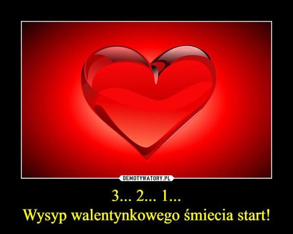 3... 2... 1...Wysyp walentynkowego śmiecia start! –