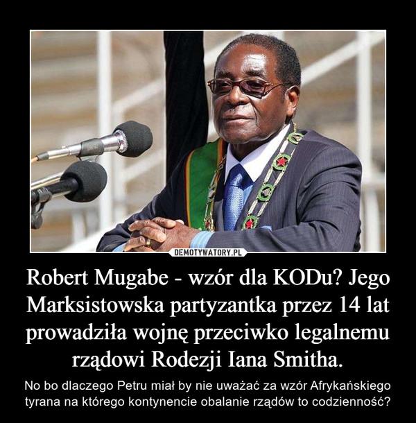 Robert Mugabe - wzór dla KODu? Jego Marksistowska partyzantka przez 14 lat prowadziła wojnę przeciwko legalnemu rządowi Rodezji Iana Smitha. – No bo dlaczego Petru miał by nie uważać za wzór Afrykańskiego tyrana na którego kontynencie obalanie rządów to codzienność?