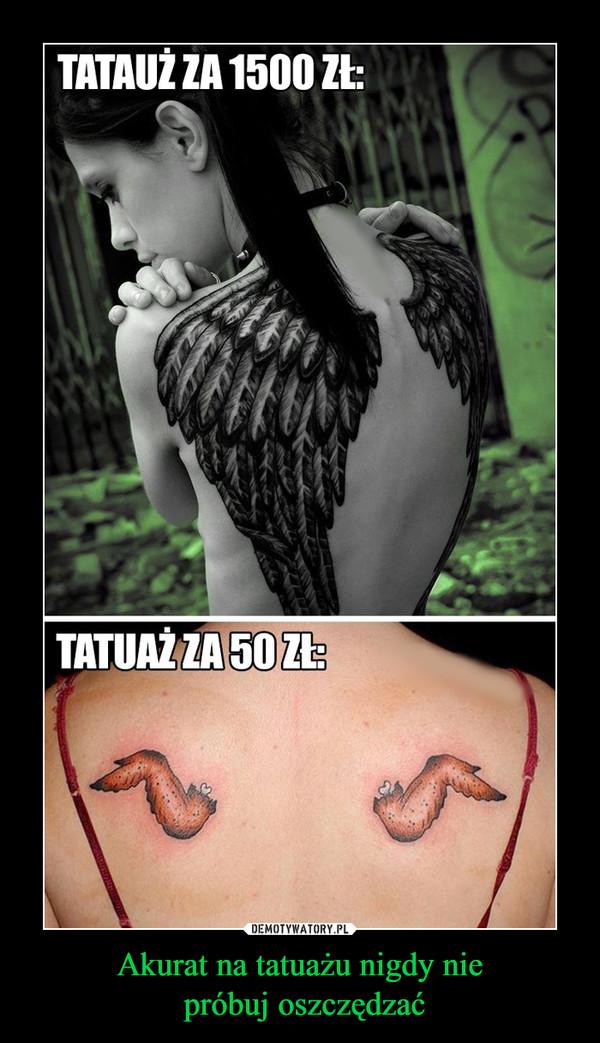 Akurat Na Tatuażu Nigdy Nie Próbuj Oszczędzać Demotywatorypl
