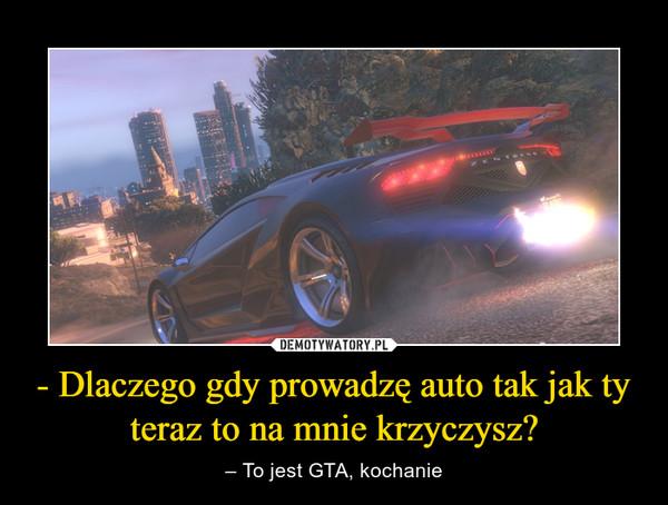 - Dlaczego gdy prowadzę auto tak jak ty teraz to na mnie krzyczysz? – – To jest GTA, kochanie