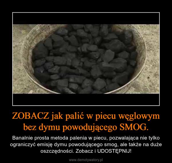 ZOBACZ jak palić w piecu węglowym bez dymu powodującego SMOG. – Banalnie prosta metoda palenia w piecu, pozwalająca nie tylko ograniczyć emisję dymu powodującego smog, ale także na duże oszczędności. Zobacz i UDOSTĘPNIJ!