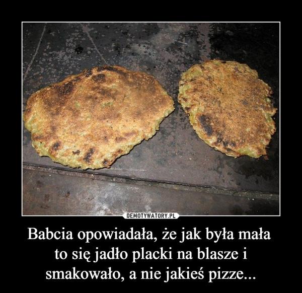 Babcia opowiadała, że jak była mała to się jadło placki na blasze i smakowało, a nie jakieś pizze... –