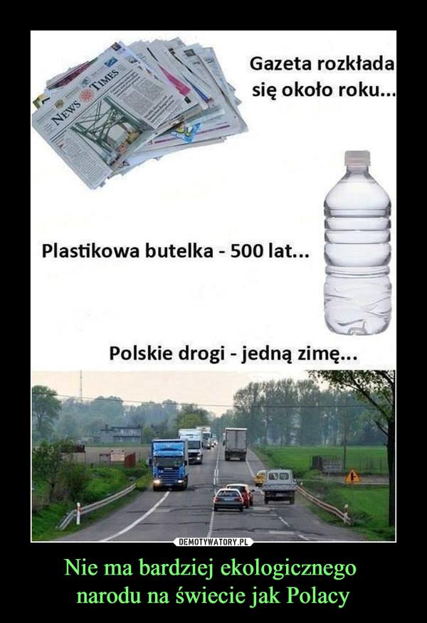 Nie ma bardziej ekologicznego narodu na świecie jak Polacy –  Gazeta rozkładasię około roku..Plastikowa butelka - 500 lat...taPolskie drogi - jedną zimę...