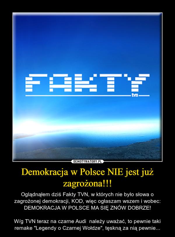 """Demokracja w Polsce NIE jest już zagrożona!!! – Oglądnąłem dziś Fakty TVN, w których nie było słowa o zagrożonej demokracji, KOD, więc ogłaszam wszem i wobec: DEMOKRACJA W POLSCE MA SIĘ ZNÓW DOBRZE!W/g TVN teraz na czarne Audi  należy uważać, to pewnie taki remake """"Legendy o Czarnej Wołdze"""", tęskną za nią pewnie..."""