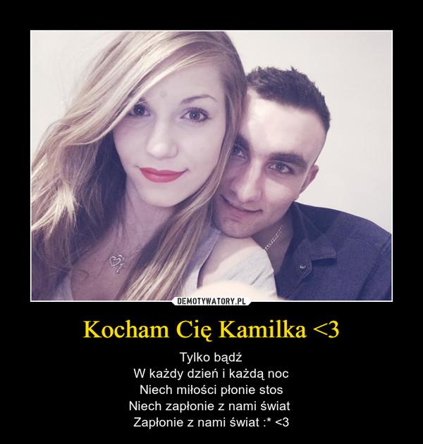 Kocham Cię Kamilka <3 – Tylko bądźW każdy dzień i każdą nocNiech miłości płonie stosNiech zapłonie z nami świat Zapłonie z nami świat :* <3