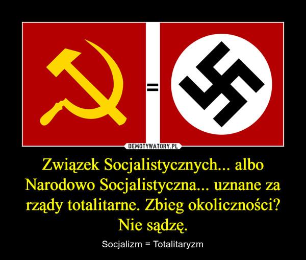 Związek Socjalistycznych... albo Narodowo Socjalistyczna... uznane za rządy totalitarne. Zbieg okoliczności? Nie sądzę. – Socjalizm = Totalitaryzm