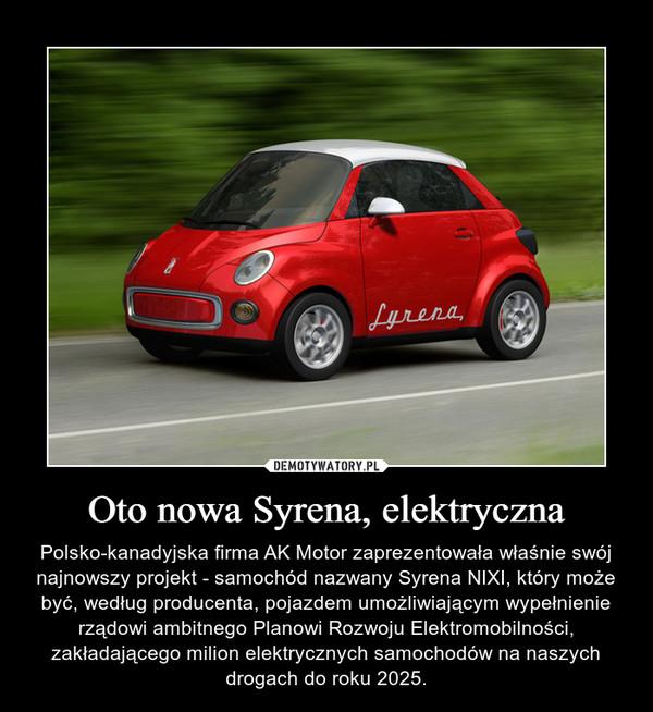 Oto nowa Syrena, elektryczna – Polsko-kanadyjska firma AK Motor zaprezentowała właśnie swój najnowszy projekt - samochód nazwany Syrena NIXI, który może być, według producenta, pojazdem umożliwiającym wypełnienie rządowi ambitnego Planowi Rozwoju Elektromobilności, zakładającego milion elektrycznych samochodów na naszych drogach do roku 2025.