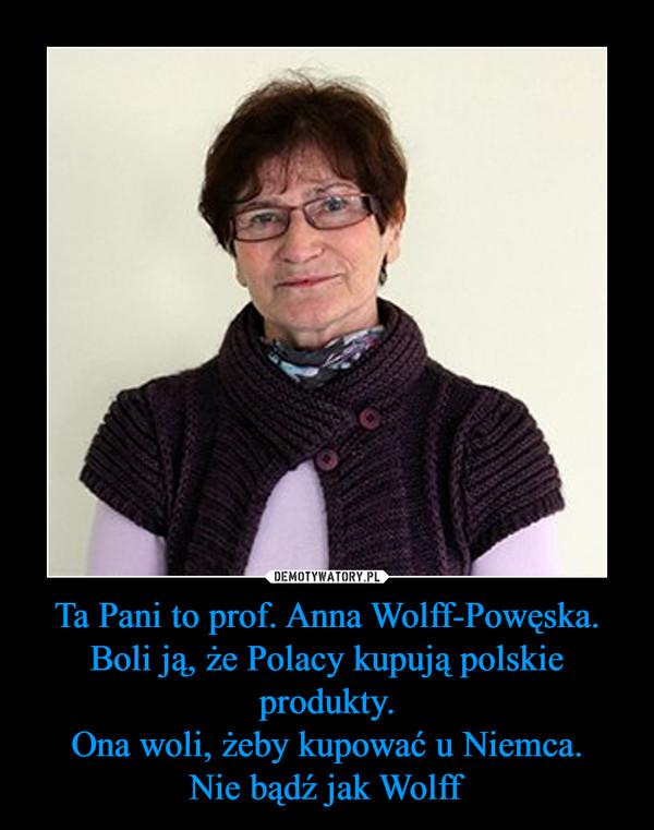 Ta Pani to prof. Anna Wolff-Powęska.Boli ją, że Polacy kupują polskie produkty.Ona woli, żeby kupować u Niemca.Nie bądź jak Wolff –