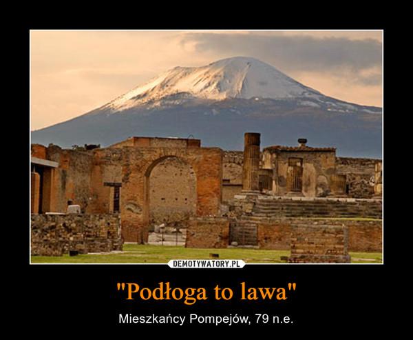 """""""Podłoga to lawa"""" – Mieszkańcy Pompejów, 79 n.e."""